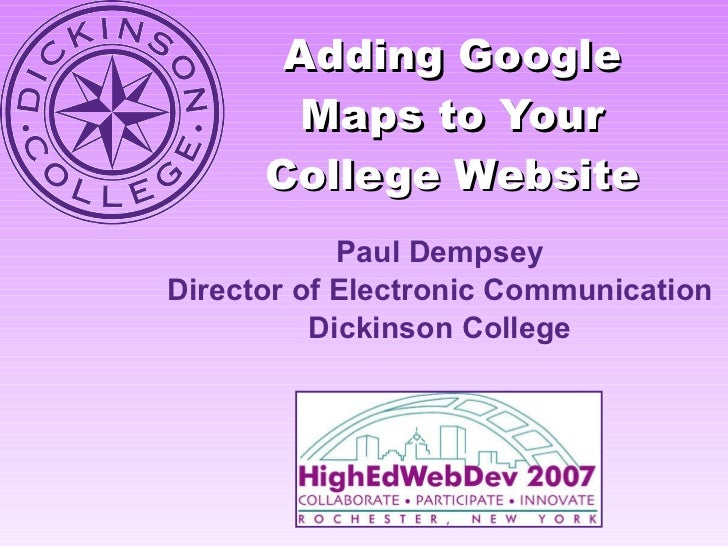 Adding Google Maps to Your College Website Paul Dempsey Director of Electronic Communication Dickinson College