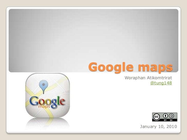 Google maps<br />WoraphanAtikomtrirat<br />@tung148<br />January 10, 2010<br />