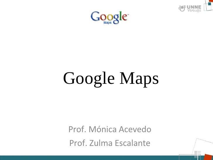 Prof. Mónica Acevedo Prof. Zulma Escalante Google Maps
