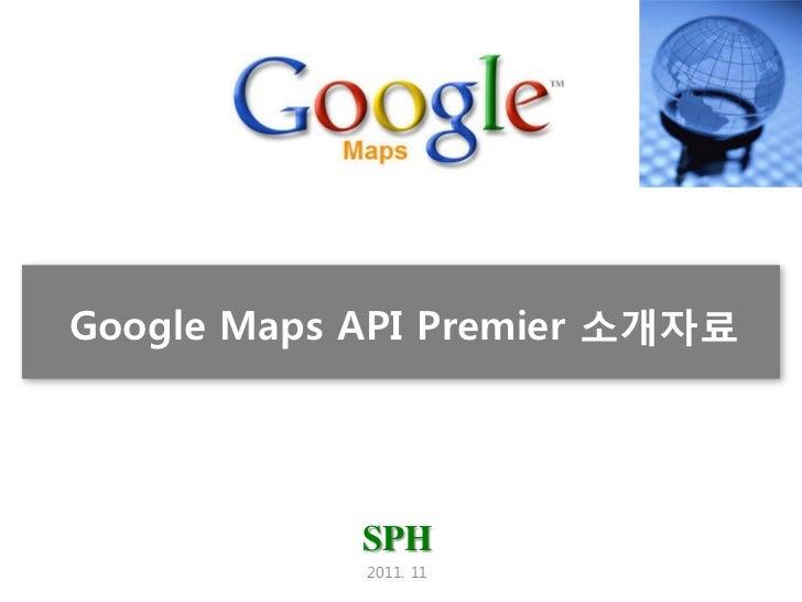 Google Maps API Premier 소개자료            SPH            2011. 11