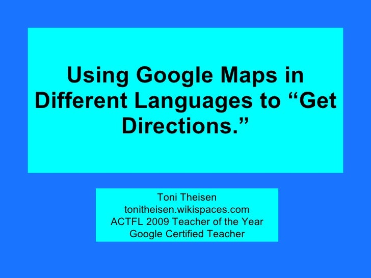 "Using Google Maps in Different Languages to ""Get Directions."" Toni Theisen tonitheisen.wikispaces.com ACTFL 2009 Teacher o..."