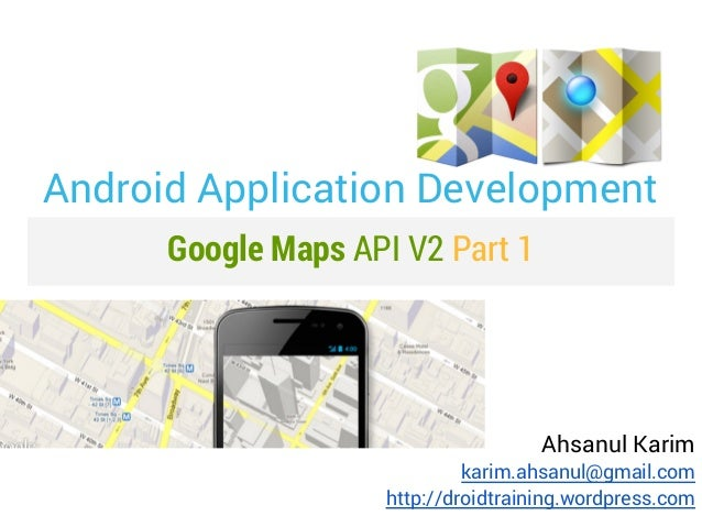 Android Application Development      Google Maps API V2 Part 1                                     Ahsanul Karim          ...