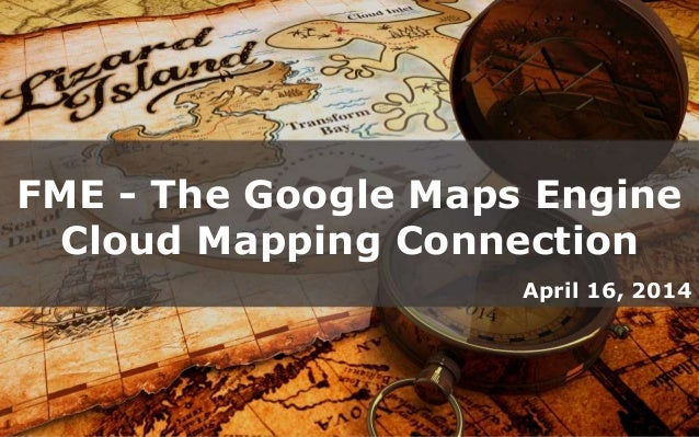 FME - The Google Maps Engine Cloud Mapping Connection April 16, 2014