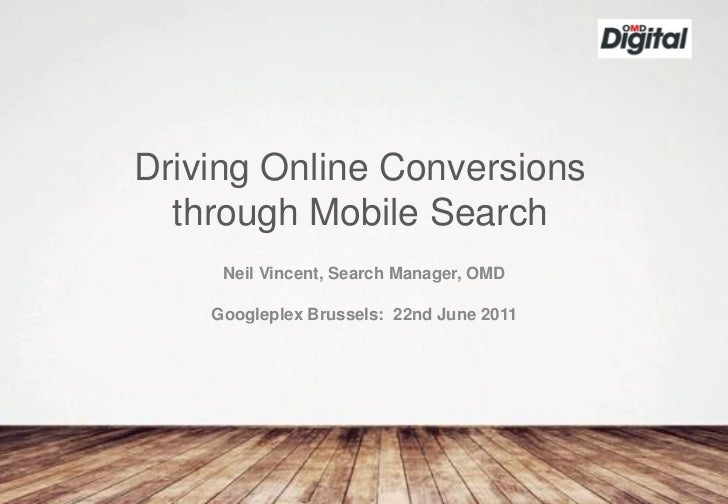 Driving Online Conversions  through Mobile Search     Neil Vincent, Search Manager, OMD    Googleplex Brussels: 22nd June ...
