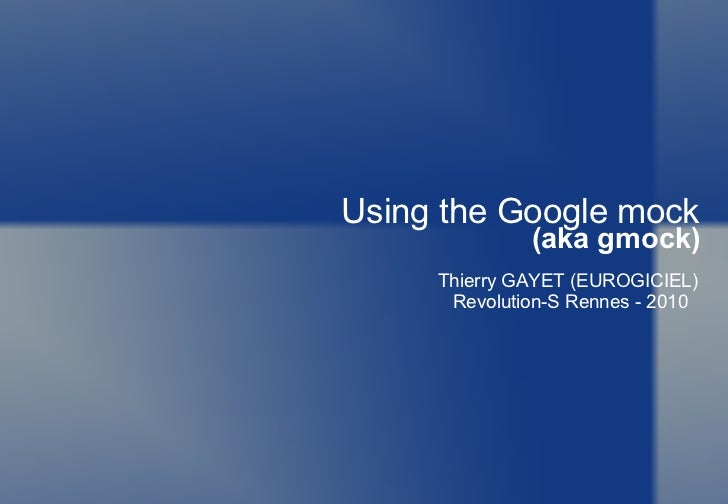 Using the Google mock (aka gmock) Thierry GAYET (EUROGICIEL) Revolution-S Rennes - 2010