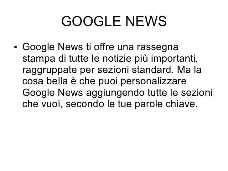 GOOGLE NEWS <ul><li>Google News ti offre una rassegna stampa di tutte le notizie più importanti, raggruppate per sezioni s...