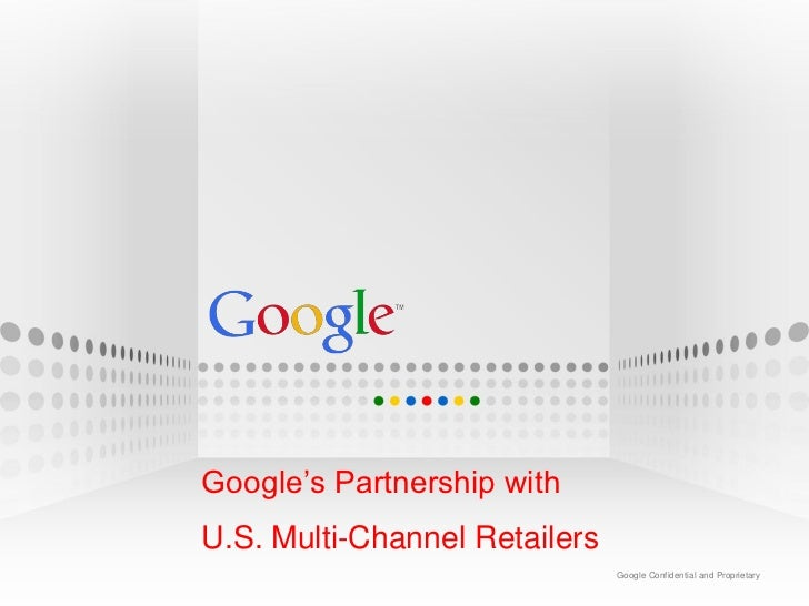 Google's Partnership withU.S. Multi-Channel Retailers                               Google Confidential and Proprietary   ...