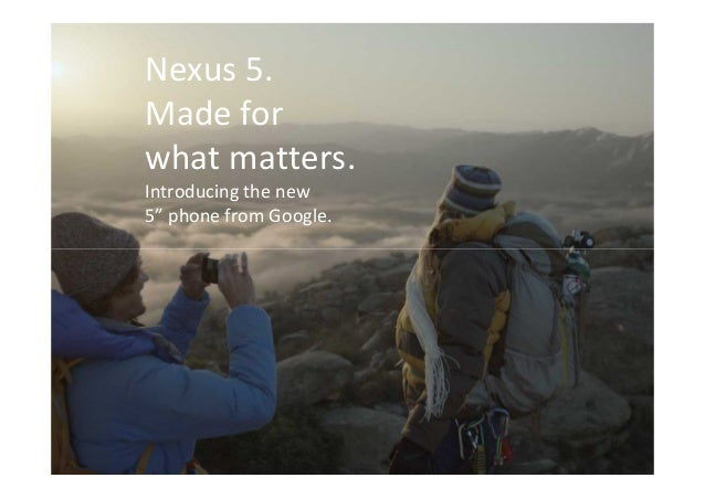 "nexus 5  Nexus 5. Made for what matters. Introducing the new 5"" phone from Google."