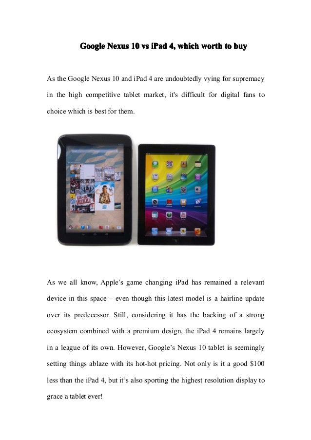 Google Nexus 10 vs iPad 4, which worth to buyAs the Google Nexus 10 and iPad 4 are undoubtedly vying for supremacyin the h...