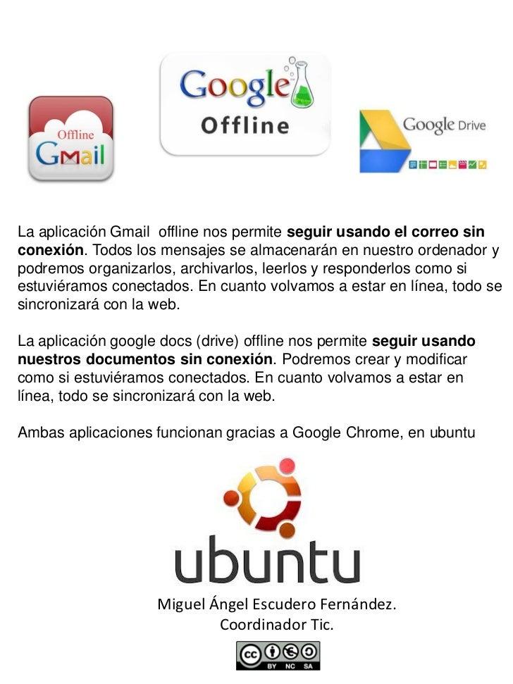 La aplicación Gmail offline nos permite seguir usando el correo sinconexión. Todos los mensajes se almacenarán en nuestro ...