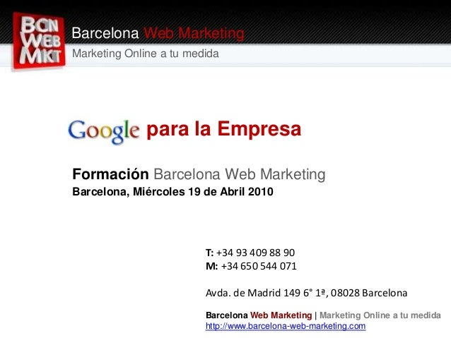 Google para la Empresa Formación Barcelona Web Marketing Barcelona, Miércoles 19 de Abril 2010 Barcelona Web Marketing Mar...