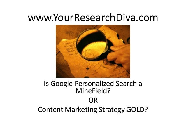 www.YourResearchDiva.com  Is Google Personalized Search a MineField? OR Content Marketing Strategy GOLD?