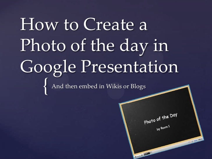 How to Create a Photo of the day in Google Presentation<br />And then embed in Wikis or Blogs<br />