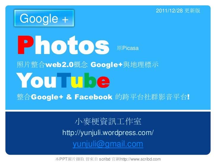 2011/12/28 更新版Google +Photos                          原Picasa照片整合web2.0概念 Google+與地理標示YouTube整合Google+ & Facebook 的跨平台社群影音...