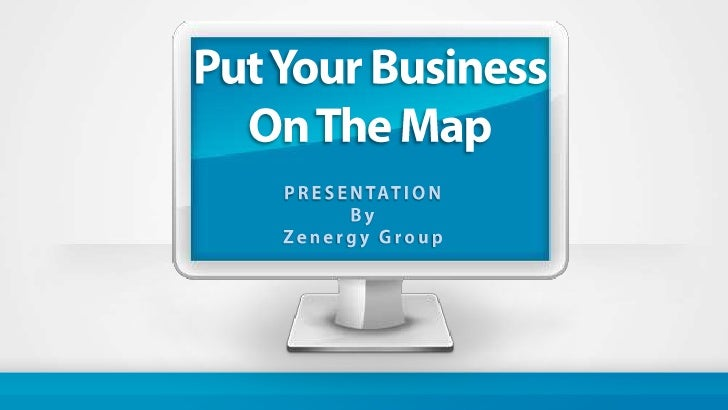Put Your Business <br />On The Map<br />PRESENTATION<br />By<br />Zenergy Group<br />
