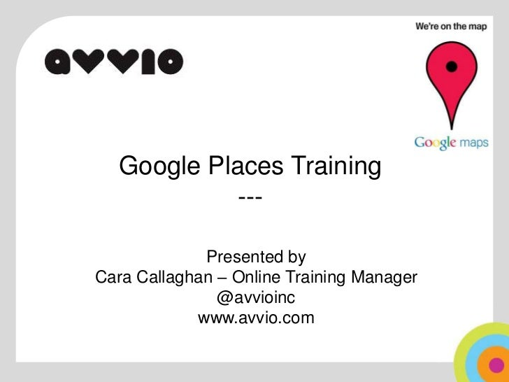 Google Places Training---<br />Presented by <br />Cara Callaghan – Online Training Manager<br />@avvioinc<br />www.avvio.c...