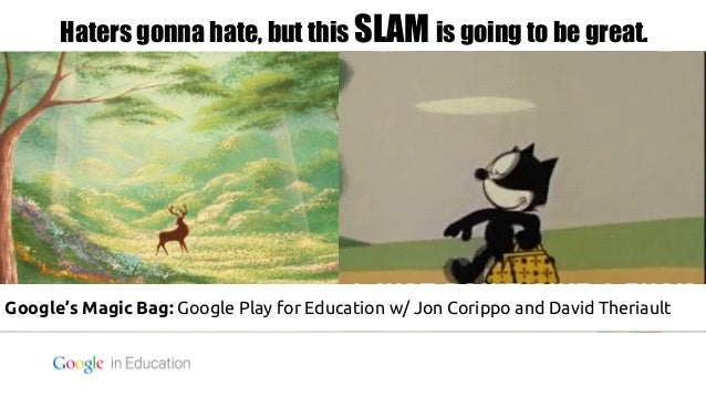 Haters gonna hate, but this SLAM is going to be great.  Google's Magic Bag: Google Play for Education w/ Jon Corippo and D...
