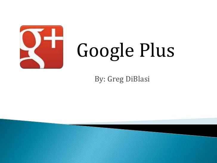 Google Plus  By: Greg DiBlasi