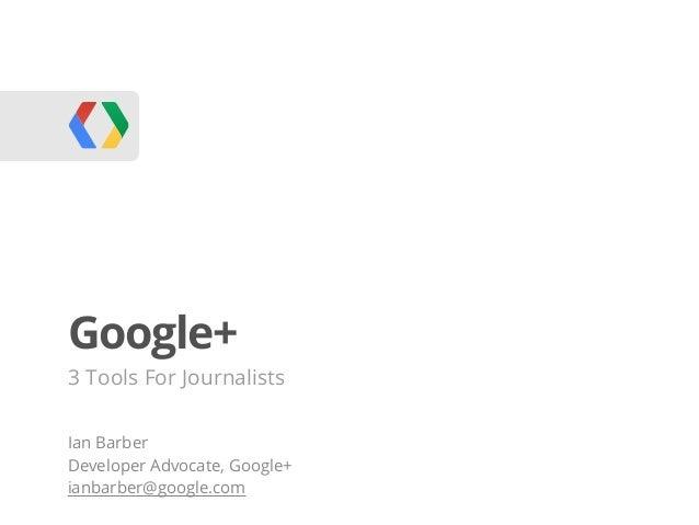 Google+3 Tools For JournalistsIan BarberDeveloper Advocate, Google+ianbarber@google.com
