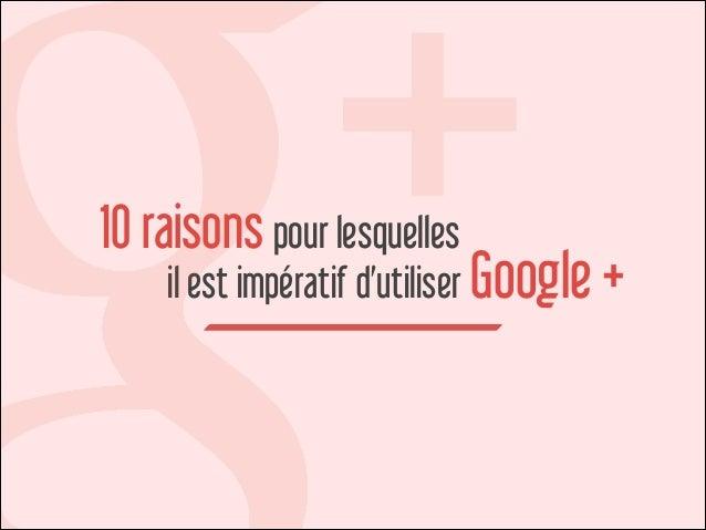 10 raisons pour lesquelles  il est impératif d'utiliser Google +