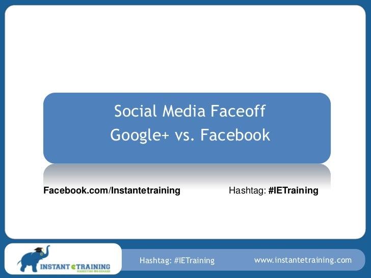 Social Media Faceoff              Google+ vs. FacebookFacebook.com/Instantetraining              Hashtag: #IETraining     ...