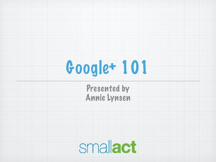 Google+ 101  Presented by  Annie Lynsen