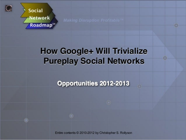 Making Disruption Profitable™  How Google+ Will Trivialize Pureplay Social Networks Opportunities 2012-2013  Entire conten...