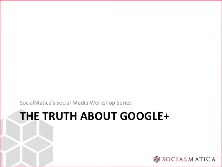 SocialMatica's Social Media Workshop SeriesTHE TRUTH ABOUT GOOGLE+