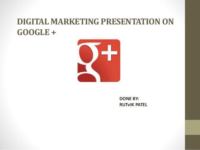 DIGITAL MARKETING PRESENTATION ON GOOGLE +  DONE BY: RUTvIK PATEL
