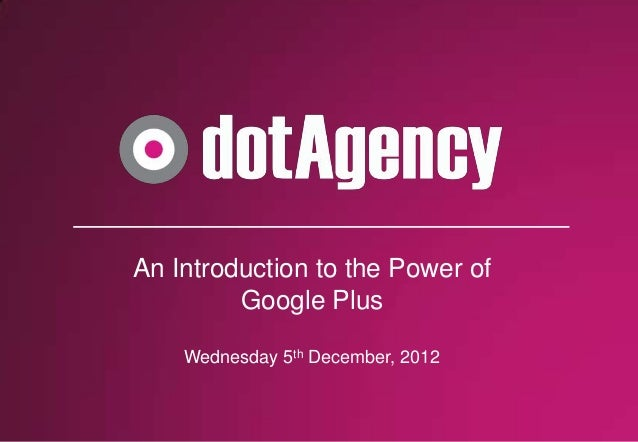 An Introduction to the Power of         Google Plus    Wednesday 5th December, 2012