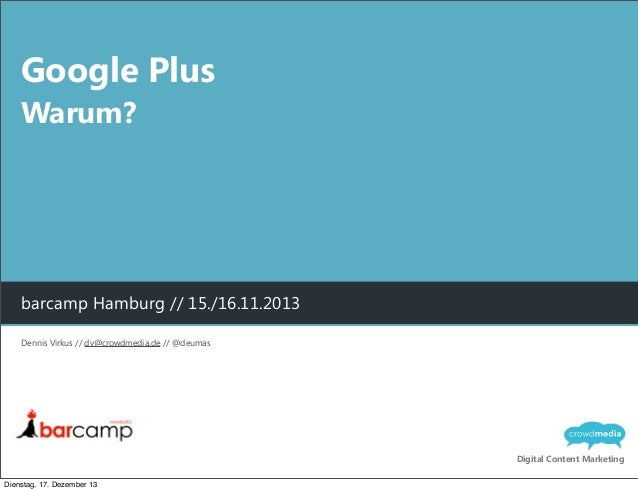 Google Plus Warum?  barcamp Hamburg // 15./16.11.2013 Dennis Virkus // dv@crowdmedia.de // @deumas  Digital Content Market...