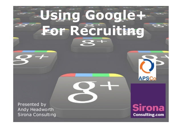 Presented byAndy HeadworthSirona ConsultingUsing Google+For Recruiting