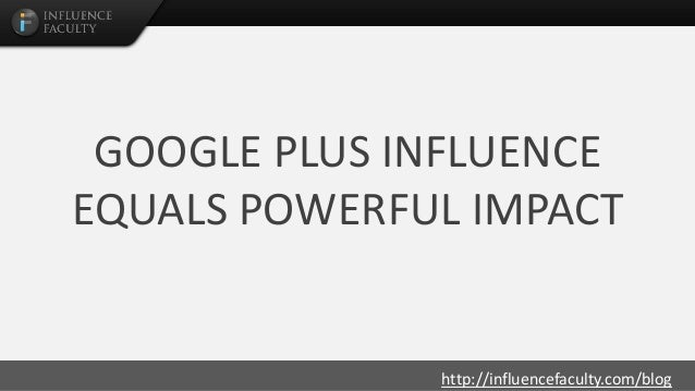 http://influencefaculty.com/blog GOOGLE PLUS INFLUENCE EQUALS POWERFUL IMPACT