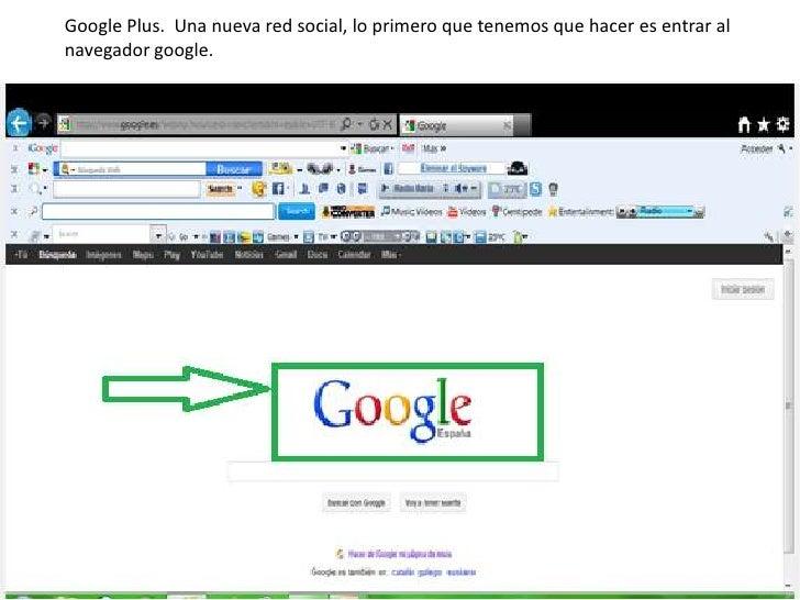 Google Plus. Una nueva red social, lo primero que tenemos que hacer es entrar alnavegador google.
