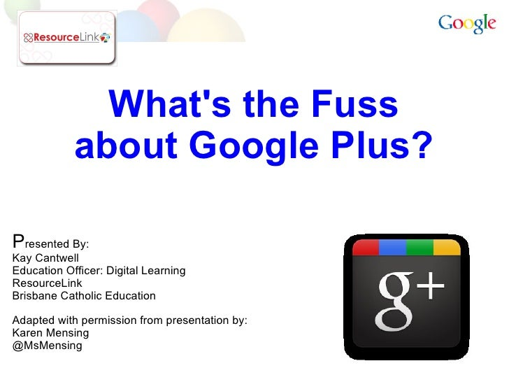 Whats the Fuss            about Google Plus?Presented By:Kay CantwellEducation Officer: Digital LearningResourceLinkBrisba...