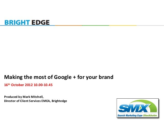 Making	  the	  most	  of	  Google	  +	  for	  your	  brand	  16th	  October	  2012	  10.00-­‐10.45	  	  	  Produced	  by	...