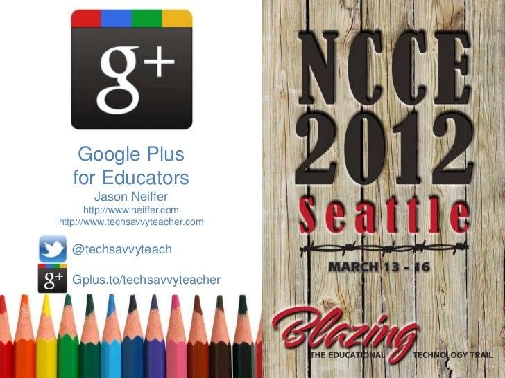 Google Plus   for Educators       Jason Neiffer       http://www.neiffer.comhttp://www.techsavvyteacher.com  @techsavvytea...