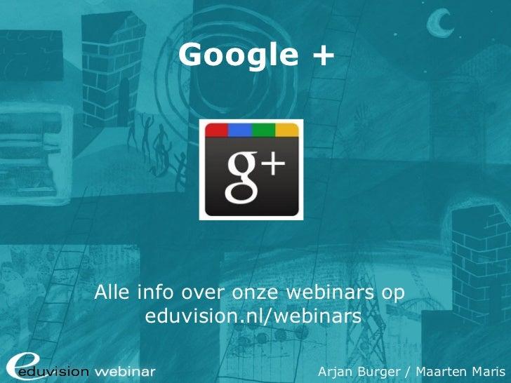 Google +Alle info over onze webinars op      eduvision.nl/webinars                      Arjan Burger / Maarten Maris