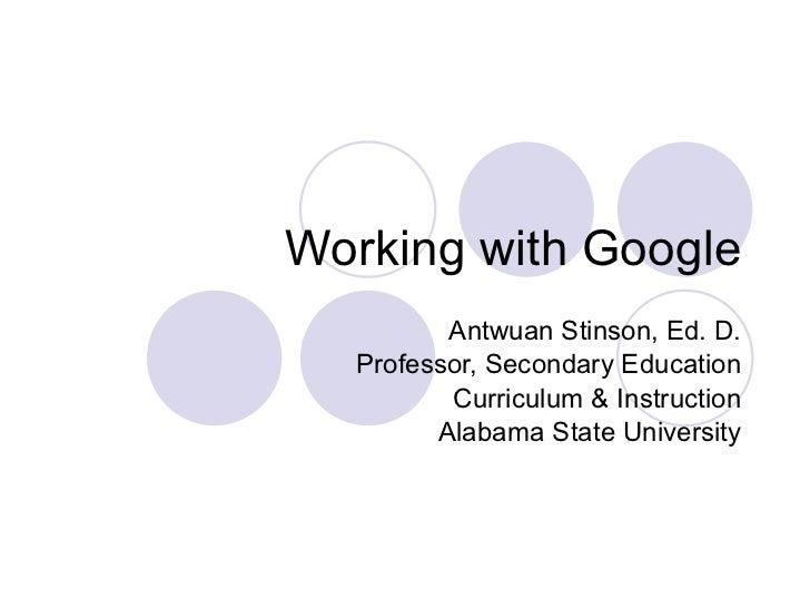 Working with Google Antwuan Stinson, Ed. D. Professor, Secondary Education Curriculum & Instructi