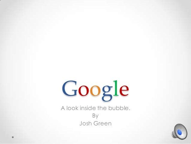 Google A look inside the bubble. By Josh Green
