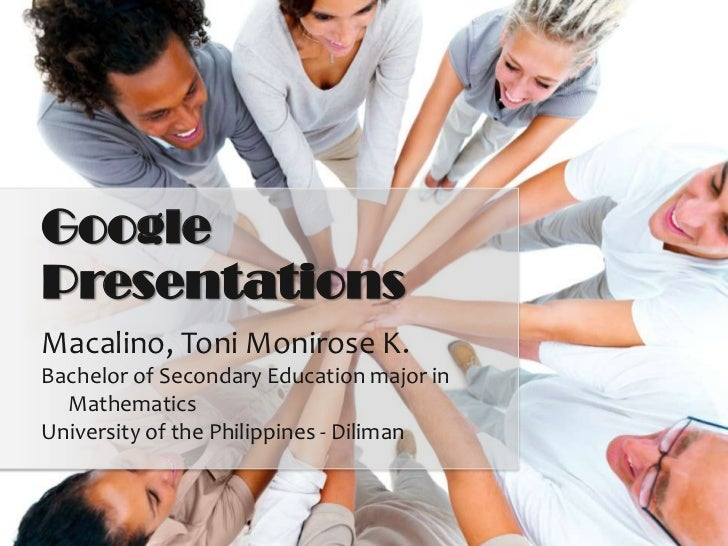 GooglePresentationsMacalino, Toni Monirose K.Bachelor of Secondary Education major in  MathematicsUniversity of the Philip...