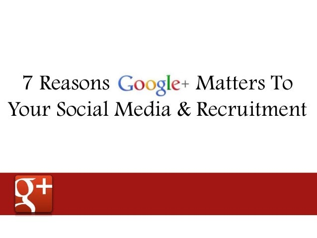 7 Reasons Google+ Matters To Your Social Media & Recruitment