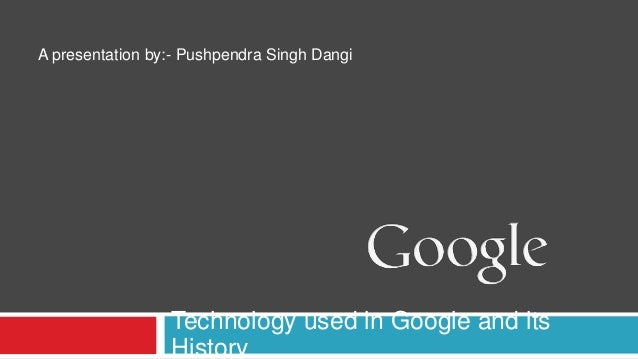 A presentation by:- Pushpendra Singh Dangi  Technology used in Google and its History