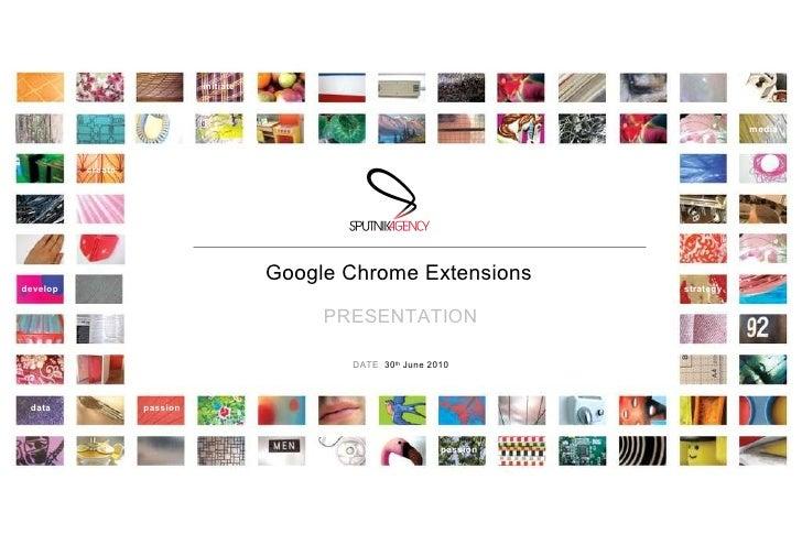 Google Chrome Extensions PRESENTATION DATE :  30 th  June 2010 initiate create passion passion strategy data media develop
