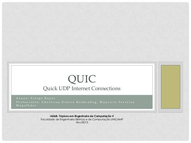 QUIC  Quick UDP Internet Connections Aluno: Felipe Rayel Professores: Christian Esteve Rothenbeg, Maurício Ferreira Magalh...