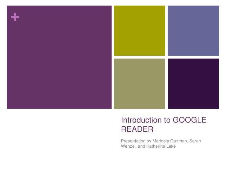 Introduction to GOOGLE READER<br />Presentation by Maricela Guzman, Sarah Wenzel, and Katherine Lake<br />