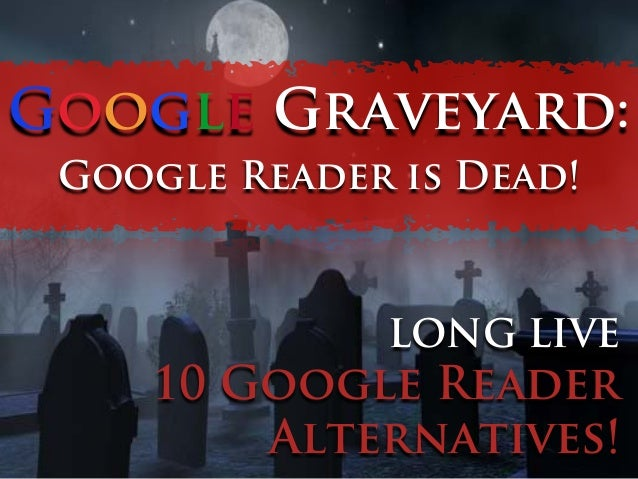 Google Graveyard: Google Reader is Dead!  LONG LIVE  10 Google Reader Alternatives!