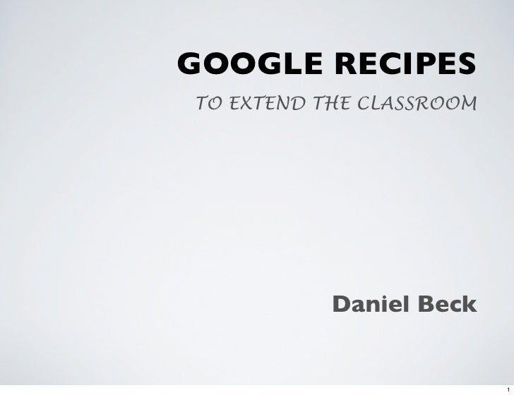 GOOGLE RECIPES TO EXTEND THE CLASSROOM                Daniel Beck                             1
