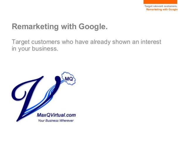 Target relevant customers. Remarketing with Google  Remarketing with Google. Target customers who have already shown an in...