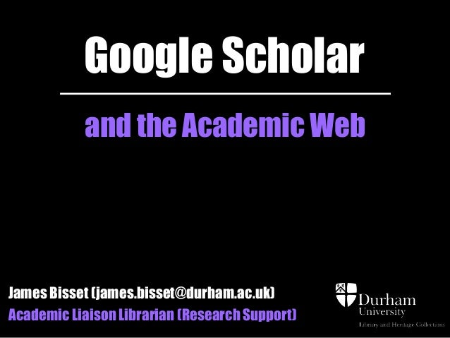 Google Scholar and the Academic Web  James Bisset (james.bisset@durham.ac.uk) Academic Liaison Librarian (Research Support...